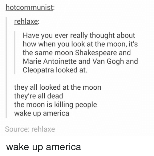 wake up america: hotcommunist:  rehlaxe  Have you ever really thought about  how when you look at the moon, it's  the same moon Shakespeare and  Marie Antoinette and Van Gogh and  Cleopatra looked at.  they all looked at the moon  they're all dead  the moon is killing people  wake up america  Source: rehlaxe wake up america
