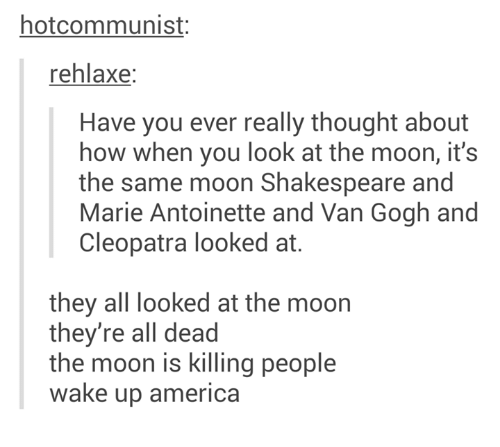 wake up america: hotcommunist  rehlaxe:  Have you ever really thought about  how when you look at the moon, it's  the same moon Shakespeare and  Marie Antoinette and Van Gogh and  Cleopatra looked at.  they all looked at the moon  they're all dead  the moon is killing people  wake up america