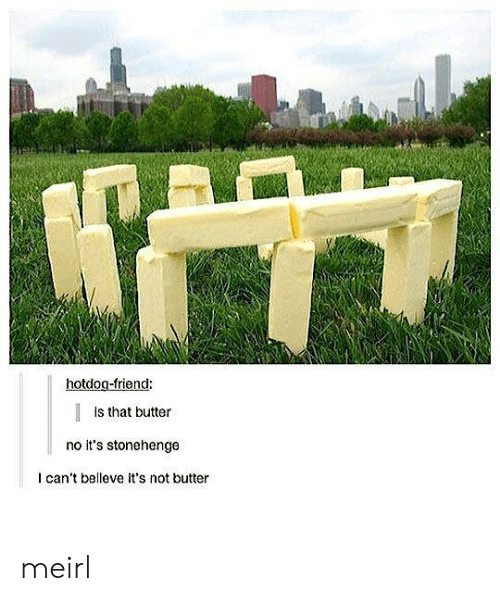 hotdog: hotdog-friend:  Is that butter  no it's stonehenge  I can't belleve it's not butter meirl