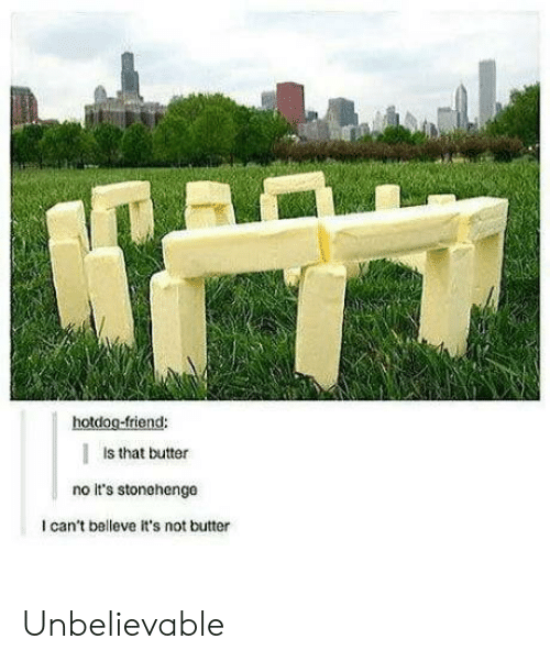 hotdog: hotdog-friend:  Is that butter  no It's stonehenge  I can't belleve it's not butter Unbelievable