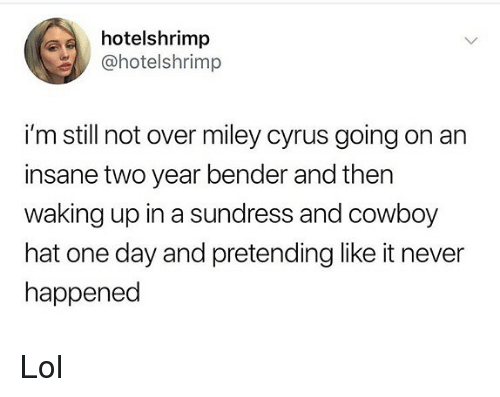 Lol, Memes, and Miley Cyrus: hotelshrimp  @hotelshrimp  i'm still not over miley cyrus going on an  insane two year bender and thern  waking up in a sundress and cowboy  hat one day and pretending like it never  happened Lol