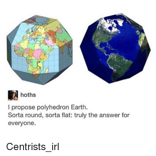 Earth, Irl, and Fullcommunism: hoths  I propose polyhedron Earth.  Sorta round, sorta flat: truly the answer for  everyone.