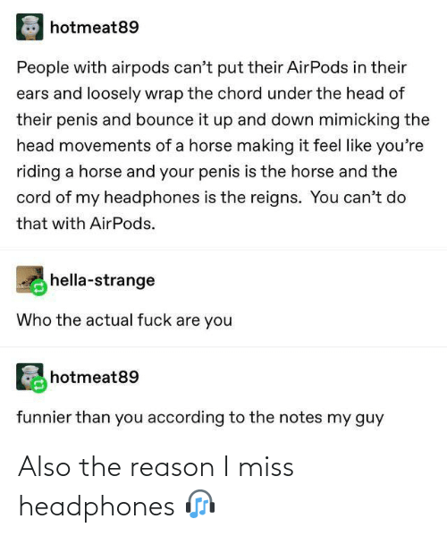 miss: hotmeat89  People with airpods can't put their AirPods in their  ears and loosely wrap the chord under the head of  their penis and bounce it up and down mimicking the  head movements of a horse making it feel like you're  riding a horse and your penis is the horse and the  cord of my headphones is the reigns. You can't do  that with AirPods.  hella-strange  Who the actual fuck are you  hotmeat89  funnier than you according to the notes my guy Also the reason I miss headphones 🎧