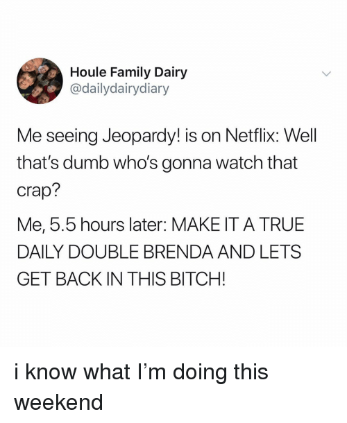 Bitch, Dumb, and Family: Houle Family Dairy  @dailydairydiary  Me seeing Jeopardy! is on Netflix: Well  that's dumb who's gonna watch that  Crap?  Me, 5.5 hours later: MAKE IT A TRUE  DAILY DOUBLE BRENDA AND LETS  GET BACK IN THIS BITCH! i know what I'm doing this weekend