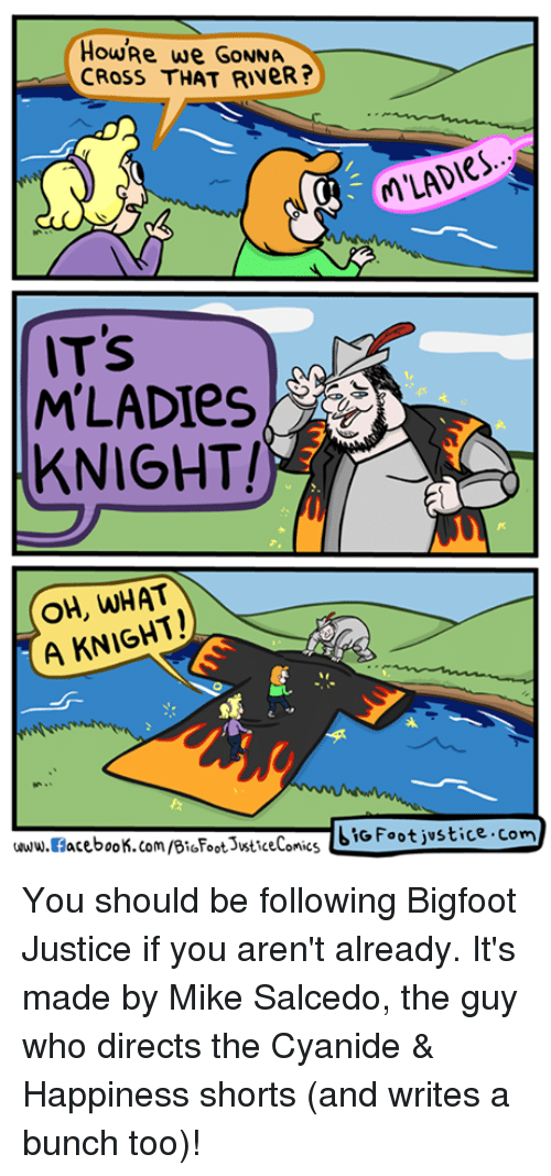 Cyanide Happy: HOURe we GONNA  CRoss THAT RINeR  MLADIes  IT's  MLADIes,  KNIGHT!  OH, WHAT  A KNIGHT  LIG Foot justice com  acebook.com/BioFoot3WticeCo  www.al  omics You should be following Bigfoot Justice if you aren't already. It's made by Mike Salcedo, the guy who directs the Cyanide & Happiness shorts (and writes a bunch too)!