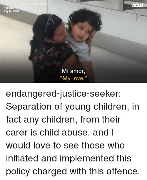 """separation: Hous  July 14, 2018  """"Mi amor,""""  """"  My love,  """" endangered-justice-seeker:   Separation of young children, in fact any children, from their carer is  child abuse, and I would love to see those who initiated and implemented  this policy charged with this offence."""