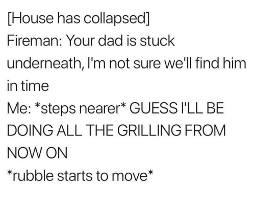 Guess Ill: [House has collapsed]  Fireman: Your dad is stuck  underneath, I'm not sure we'll find him  in time  Me: *steps nearer* GUESS I'LL BE  DOING ALL THE GRILLING FROM  NOW ON  rubble starts to move*