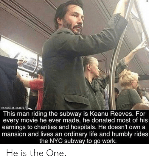 Life, Subway, and Work: @house.of.leaders  This man riding the subway is Keanu Reeves. For  every movie he ever made, he donated most of his  earnings to charities and hospitals. He doesn't own a  mansion and lives an ordinary life and humbly rides  the NYC subway to go work. He is the One.