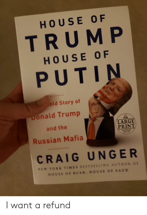 Donald Trump, Craig, and House: HOUSE OF  TRUM P  HOUSE OF  PUTIN  old Story of (a  Donald Trump  and the  Russian Mafia  LARGE  PRINT  CRAIG UNGER  N吆 YORK TIMES BESTSELLING AUTHOR OF  HOUSE OF BUSH, HOUSE OF SAUD I want a refund