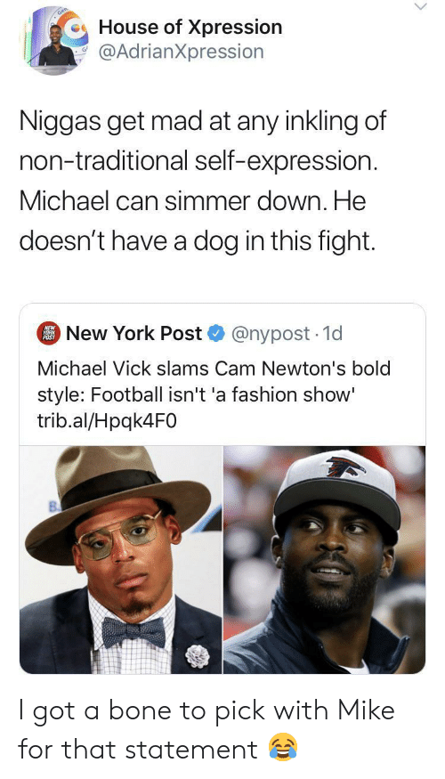 Nypost: House of Xpression  @AdrianXpression  Niggas get mad at any inkling of  non-traditional self-expression.  Michael can simmer down. He  doesn't have a dog in this fight.  New York Post  NEW  YORK  POST  @nypost 1d  Michael Vick slams Cam Newton's bold  style: Football isn't 'a fashion show'  trib.al/Hpqk4F0 I got a bone to pick with Mike for that statement ?