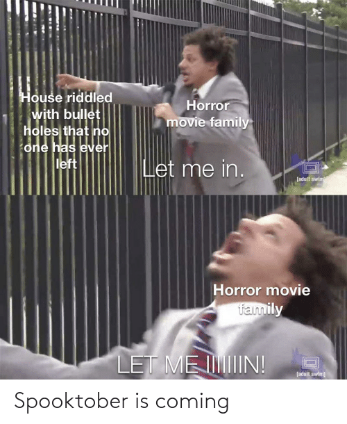 Spooktober: House riddled  with bullet  holes that no  Horror  movie family  one has ever  left  Let me in.  [adult swim  Horror movie  family  LET ME IIN!  [adult swim] Spooktober is coming