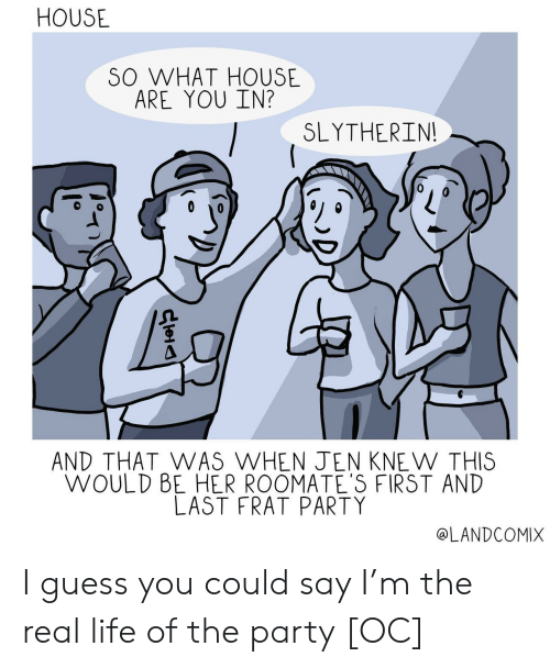 frat: HOUSE  SO WHAT HOUSE  ARE YOU IN?  SLYTHERIN  AND THAT WAS WHEN JEN KNE W THIS  WOULD BE HER ROOMATE'S FIRST AND  LAST FRAT PARTY  @LANDCOMIX I guess you could say I'm the real life of the party [OC]
