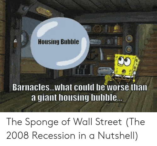recession: Housing Bubble  Barnacles...what could be worse than  a giant housing bubble. The Sponge of Wall Street (The 2008 Recession in a Nutshell)