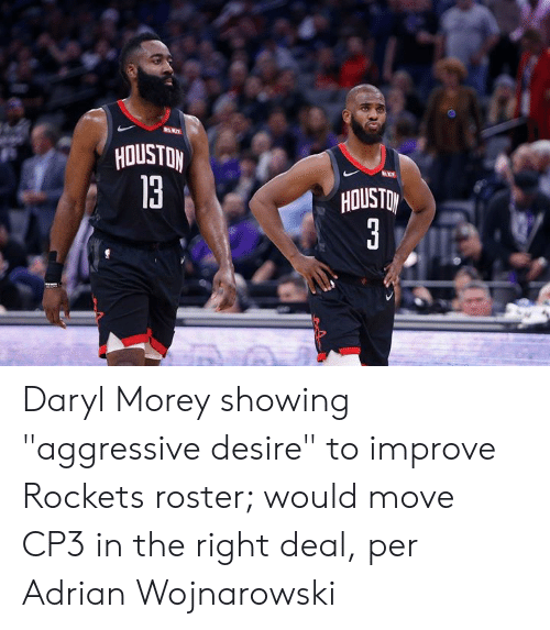 "Houston, Aggressive, and Rockets: HOUSTON  13  HOUSTO Daryl Morey showing ""aggressive desire"" to improve Rockets roster; would move CP3 in the right deal, per Adrian Wojnarowski"
