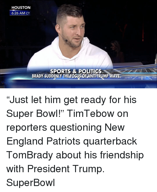 "New England Patriot: HOUSTON  6:26 AM CT  SPORTS & POLITICS  BRADY SUDDENLY THE FOGUSOFANTILTRUMP WAVES ""Just let him get ready for his Super Bowl!"" TimTebow on reporters questioning New England Patriots quarterback TomBrady about his friendship with President Trump. SuperBowl"