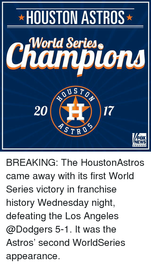 World Series: HOUSTON ASTROS  World Series  ions  US T  20  17  CD  S7RO  FOX  NEWS BREAKING: The HoustonAstros came away with its first World Series victory in franchise history Wednesday night, defeating the Los Angeles @Dodgers 5-1. It was the Astros' second WorldSeries appearance.