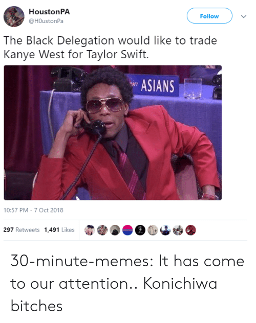 metadata: HoustonPA  @HOustonPa  Follow  The Black Delegation would like to trade  Kanye West for Taylor Swift.  ASIANS  10:57 PM-7 Oct 2018  297 Retweets 1,491 Likes 30-minute-memes:  It has come to our attention..  Konichiwa bitches