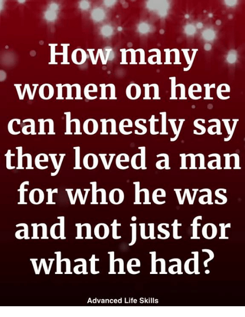 Life, Memes, and Women: Hov many  women on here  can honestlv sav  they loved a man  for who he was  and not just for  what he had?  Advanced Life Skills