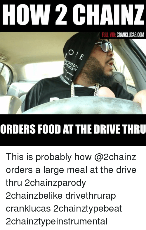 2chainz: HOW 2 CHAINZ  FULL VID:  CRANKLUCAS.COM  0  5  ORDERS FOOD AT THE DRIVE THRU This is probably how @2chainz orders a large meal at the drive thru 2chainzparody 2chainzbelike drivethrurap cranklucas 2chainztypebeat 2chainztypeinstrumental