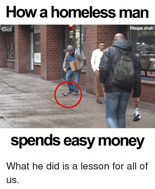 easy money: How a homeless man  Go!  Waqas shah  spends easy money What he did is a lesson for all of us.