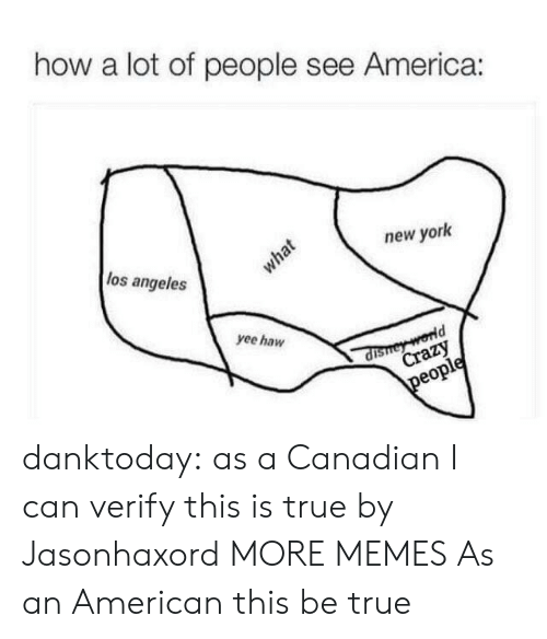 America, Crazy, and Dank: how a lot of people see America:  los angeles  new york  what  yee haw  dishey world  Crazy  people danktoday:  as a Canadian I can verify this is true by Jasonhaxord MORE MEMES  As an American this be true
