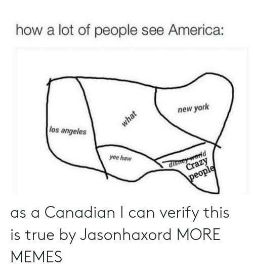 Verify: how a lot of people see America:  los angeles  new york  what  yee haw  dishey world  Crazy  people as a Canadian I can verify this is true by Jasonhaxord MORE MEMES