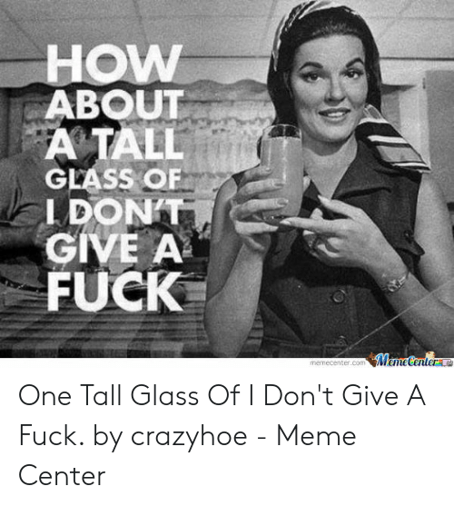 Meme, How, and Glass: HOW  ABOU  A TALL  GLASS OF  LDONT  GIVE A  FUCK  memecenter.comMemetenter One Tall Glass Of I Don't Give A Fuck. by crazyhoe - Meme Center