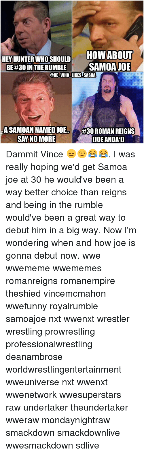 Roman Reigns: HOW ABOUT  HEY HUNTER WHO SHOULD  BE #30 IN THE RUMBLE  SAMOA JOE  @HE WHO LIKES SASHA  A SAMOAN NAMEDJOE  #30 ROMAN REIGNS  SAY NO MORE  UDE ANOAD Dammit Vince 😑😒😂😂. I was really hoping we'd get Samoa joe at 30 he would've been a way better choice than reigns and being in the rumble would've been a great way to debut him in a big way. Now I'm wondering when and how joe is gonna debut now. wwe wwememe wwememes romanreigns romanempire theshied vincemcmahon wwefunny royalrumble samoajoe nxt wwenxt wrestler wrestling prowrestling professionalwrestling deanambrose worldwrestlingentertainment wweuniverse nxt wwenxt wwenetwork wwesuperstars raw undertaker theundertaker wweraw mondaynightraw smackdown smackdownlive wwesmackdown sdlive