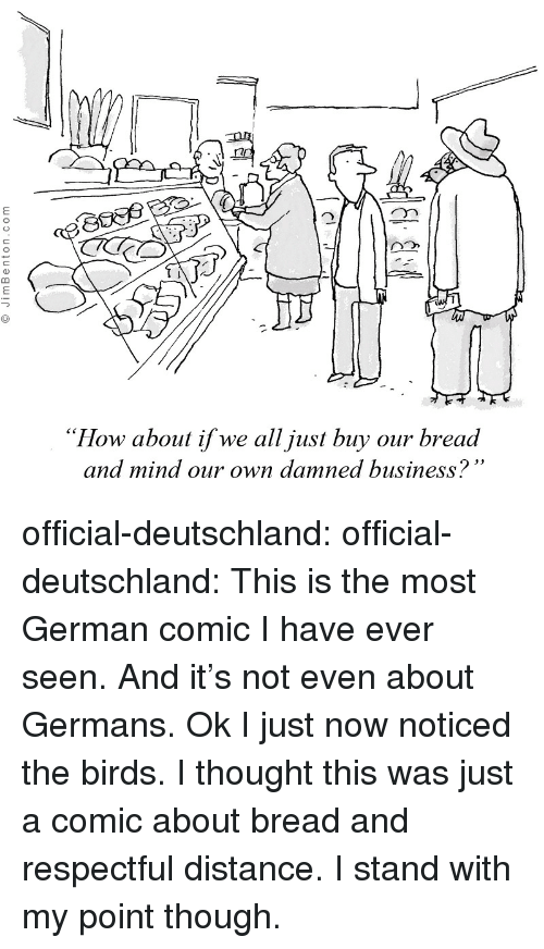 "Tumblr, Birds, and Blog: ""How about if we all just buy our bread  and mind our own damned business? official-deutschland:  official-deutschland:  This is the most German comic I have ever seen. And it's not even about Germans.  Ok I just now noticed the birds. I thought this was just a comic about bread and respectful distance. I stand with my point though."