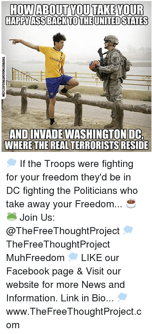 reside: HOW ABOUT YOU TAKE YOUR  HAPPY ASS BACK TO THE UNITED STATES  ANDINVADEWASHINGTON  WHERE THE REAL TERRORISTS  RESIDE 💭 If the Troops were fighting for your freedom they'd be in DC fighting the Politicians who take away your Freedom... ☕️🐸 Join Us: @TheFreeThoughtProject 💭 TheFreeThoughtProject MuhFreedom 💭 LIKE our Facebook page & Visit our website for more News and Information. Link in Bio... 💭 www.TheFreeThoughtProject.com