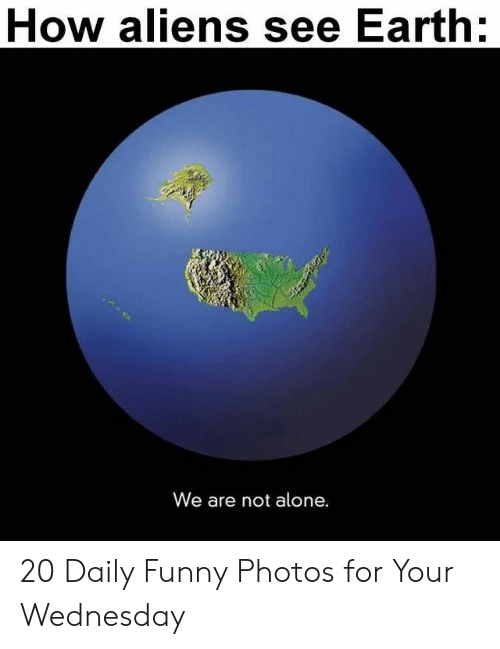 Being Alone, Funny, and Aliens: How aliens see Earth:  We are not alone. 20 Daily Funny Photos for Your Wednesday