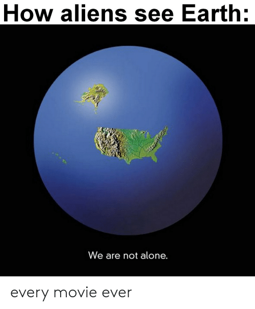 Not Alone: How aliens see Earth:  We are not alone. every movie ever