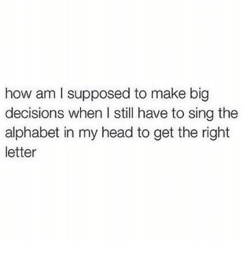 Head, Relationships, and Alphabet: how am I supposed to make big  decisions when l still have to sing the  alphabet in my head to get the right  letter