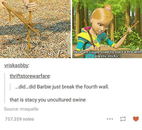 breaking the fourth wall: How am l supposed to start a fire with  plastic sticks!?  vriskasbby  thriftstorewarfare:  did... did Barbie just break the fourth wall  that is stacy you uncultured swine  Source: rrraquelle  757,359 notes