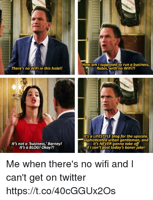 Wifie: How am T supposed to run a business  Robin, with no WiFi?  There's no WiFi in this hotel!  It's not a business,' Barney!  t's a BLOG! Okay?!  Its a LIFESTYLE blog for the upscale  sophisticated urban gentleman, and  it's NEVER gonna take o  if I can't post today's boner joke! Me when there's no wifi and I can't get on twitter https://t.co/40cGGUx2Os