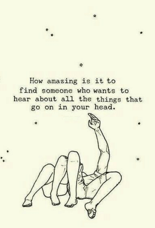 ead: How amazing is it to  find someone who wants to  hear about all the things that  go on in your ead.