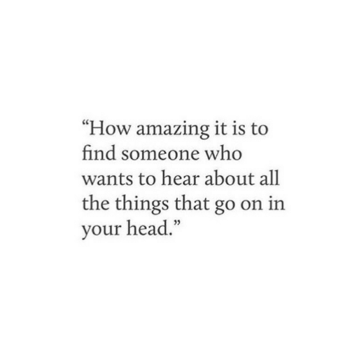 "All the Things: ""How amazing it is to  find someone who  wants to hear about all  the things that go on in  your head."""
