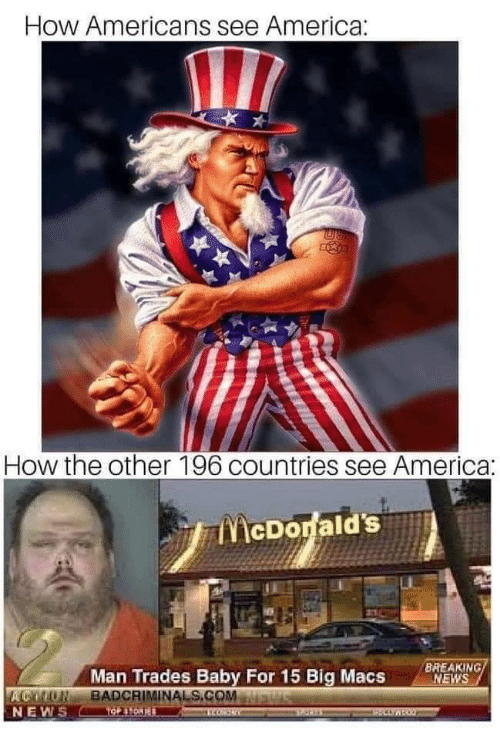 America, McDonalds, and News: How Americans see America:  How the other 196 countries see America:  McDonald's  BREAKING/  NEWS  Man Trades Baby For 15 Big Macs  ACON BADCRIMINALS.COM  NEWS  Cespe  Stetas  EHCLYNBO