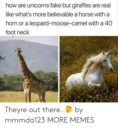 Horning: how are unicorns fake but giraffes are real  like what's more believable a horse with a  horn or a leopard-moose-camel with a 40  foot neck Theyre out there. 🤔 by mmmda123 MORE MEMES