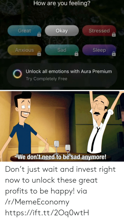 aura: How are you feeling?  Great  Okay  Stressed  Sad  Anxious  Sleep  Unlock all emotions with Aura Premium  Try Completely Free  We don't need to be sad anymore! Don't just wait and invest right now to unlock these great profits to be happy! via /r/MemeEconomy https://ift.tt/2Oq0wtH