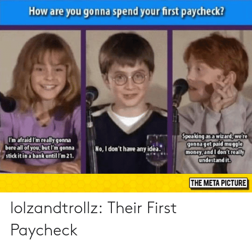Muggle: How are you gonna spend your first paycheck?  pea ng as a wizard, we r  gonna get paid muggle  money,and I don't really  undestand it.  I'm afraid I'm really gonna  bore all of you,butl'm gonna  stick it in a bank until I'm 21  No, I don't have anyidea.  THE META PICTURE lolzandtrollz:  Their First Paycheck