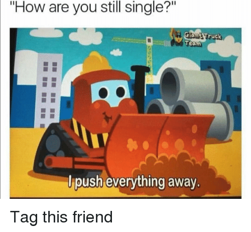"Funny, Single, and How: ""How are you still single?""  ruck  Team  lpush everything away. Tag this friend"