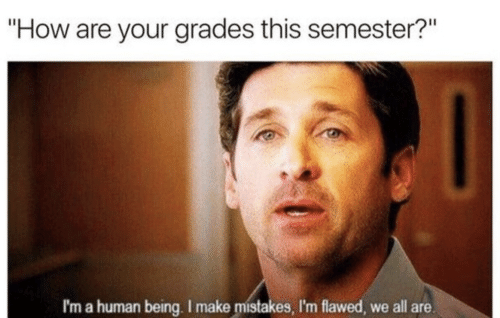 "im a human being: ""How are your grades this semester?""  I'm a human being. I make mistakes, I'm flawed, we all are."