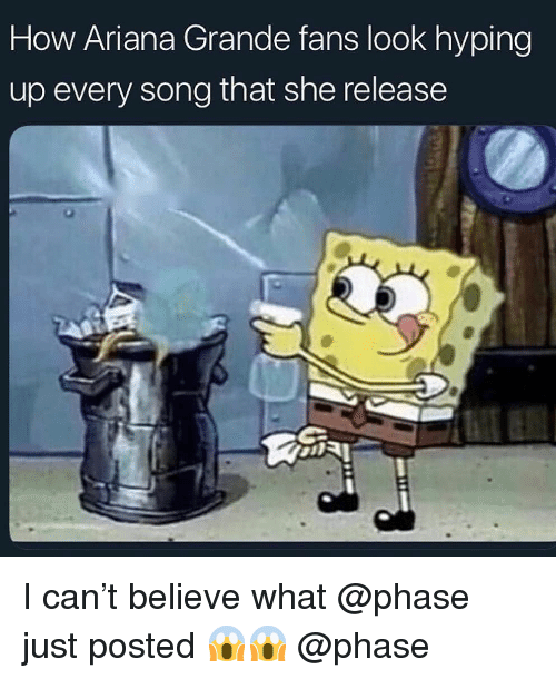 Ariana Grande, Memes, and 🤖: How Ariana Grande fans look hyping  up every song that she release I can't believe what @phase just posted 😱😱 @phase