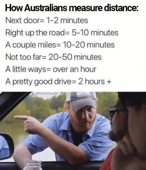 20 Minutes: How Australians measure distance:  Next door- 1-2 minutes  Right up the road= 5-10 minutes  A couple miles 10-20 minutes  Not too far 20-50 minutes  A little ways= over an hour  A pretty good drive- 2 hours  YeeYeeApparel