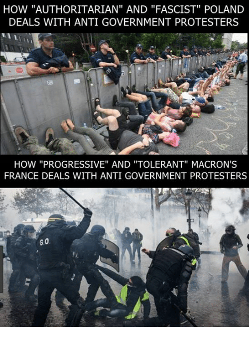"Memes, Progressive, and France: HOW ""AUTHORITARIAN"" AND ""FASCIST"" POLAND  DEALS WITH ANTI GOVERNMENT PROTESTERS  HOW ""PROGRESSIVE"" AND ""TOLERANT"" MACRON'S  FRANCE DEALS WITH ANTI GOVERNMENT PROTESTERS"