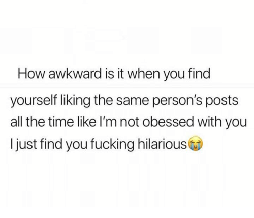 Fucking, Relationships, and Awkward: How awkward is it when you find  yourself liking the same person's posts  all the time like I'm not obessed with you  Ijust find you fucking hilarious
