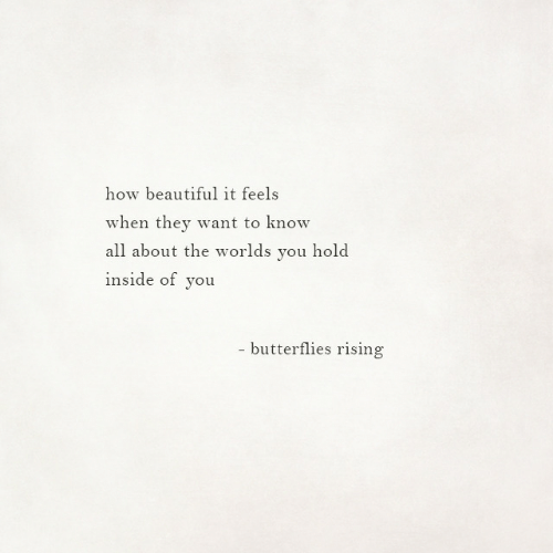 Beautiful, How, and All: how beautiful it feels  when they want to know  all about the worlds you hold  inside of you  - butterflies rising