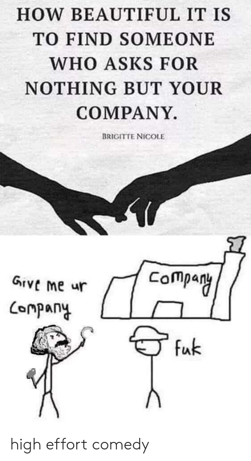 nicole: HOW BEAUTIFUL IT IS  TO FIND SOMEONE  WHO ASKS FOR  NOTHING BUT YOUR  COMPANY.  BRIGITTE NICOLE  Company  GIVE me ur  Conpany  fuk high effort comedy