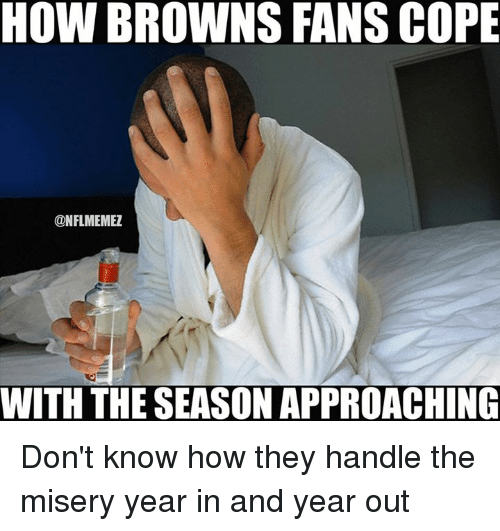 browns-fan: HOW BROWNS FANS COPE  ONFLMEMEZ  WITH THE SEASONAPPROACHING Don't know how they handle the misery year in and year out